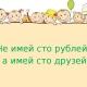 """""""Не имей сто рублей,а имей сто друзей"""""""